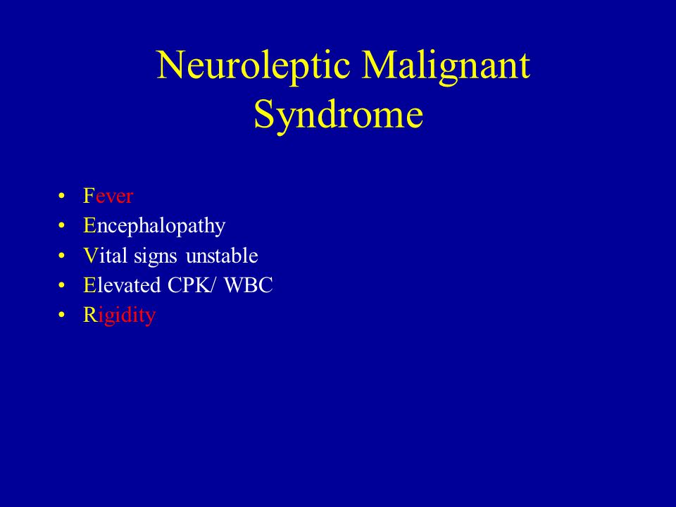 Neuroleptic Malignant Syndrome Fever Encephalopathy Vital signs unstable Elevated CPK/ WBC Rigidity