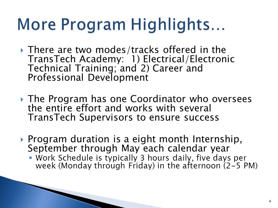  There are two modes/tracks offered in the TransTech Academy: 1) Electrical/Electronic Technical Training; and 2) Career and Professional Development  The Program has one Coordinator who oversees the entire effort and works with several TransTech Supervisors to ensure success  Program duration is a eight month Internship, September through May each calendar year  Work Schedule is typically 3 hours daily, five days per week (Monday through Friday) in the afternoon (2-5 PM) 4