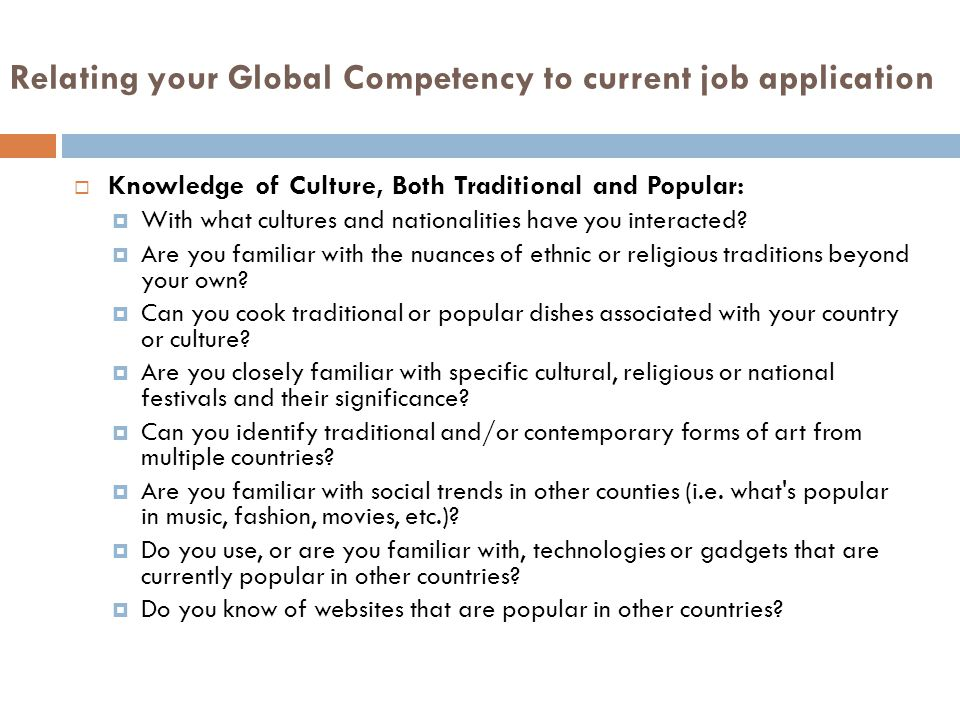 Relating your Global Competency to current job application  Knowledge of Culture, Both Traditional and Popular:  With what cultures and nationalities have you interacted.