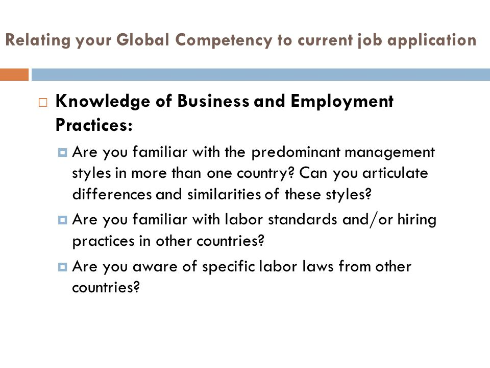 Relating your Global Competency to current job application  Knowledge of Business and Employment Practices:  Are you familiar with the predominant management styles in more than one country.