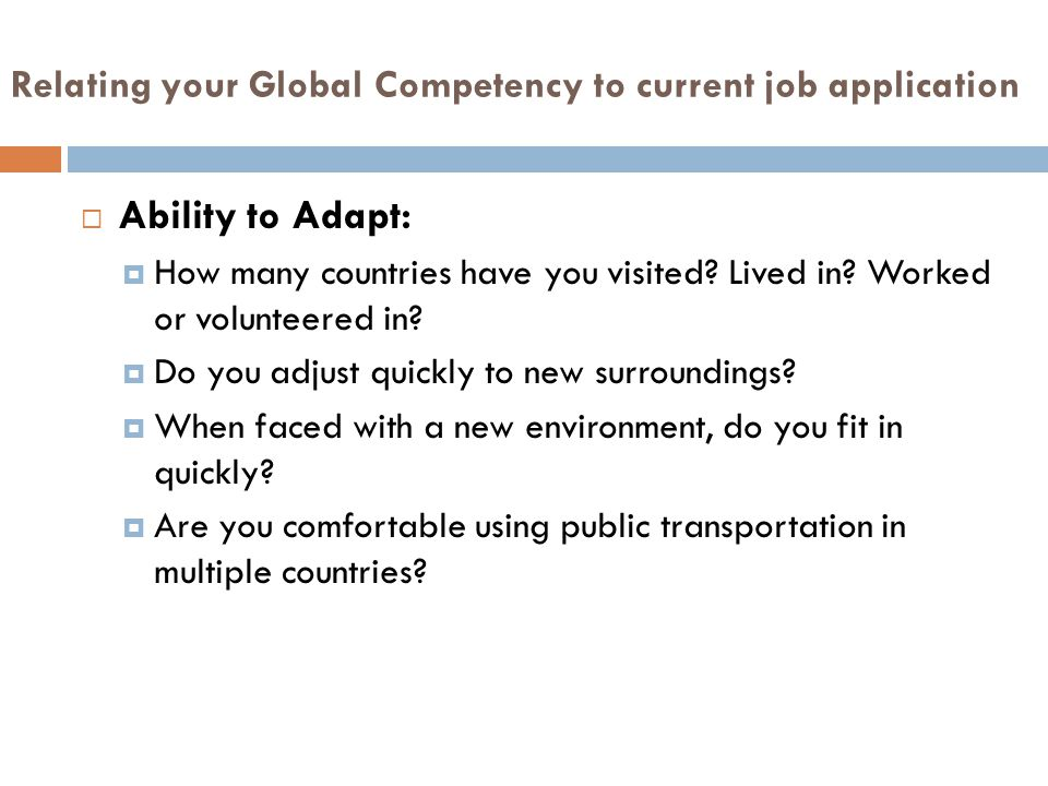 Relating your Global Competency to current job application  Ability to Adapt:  How many countries have you visited.