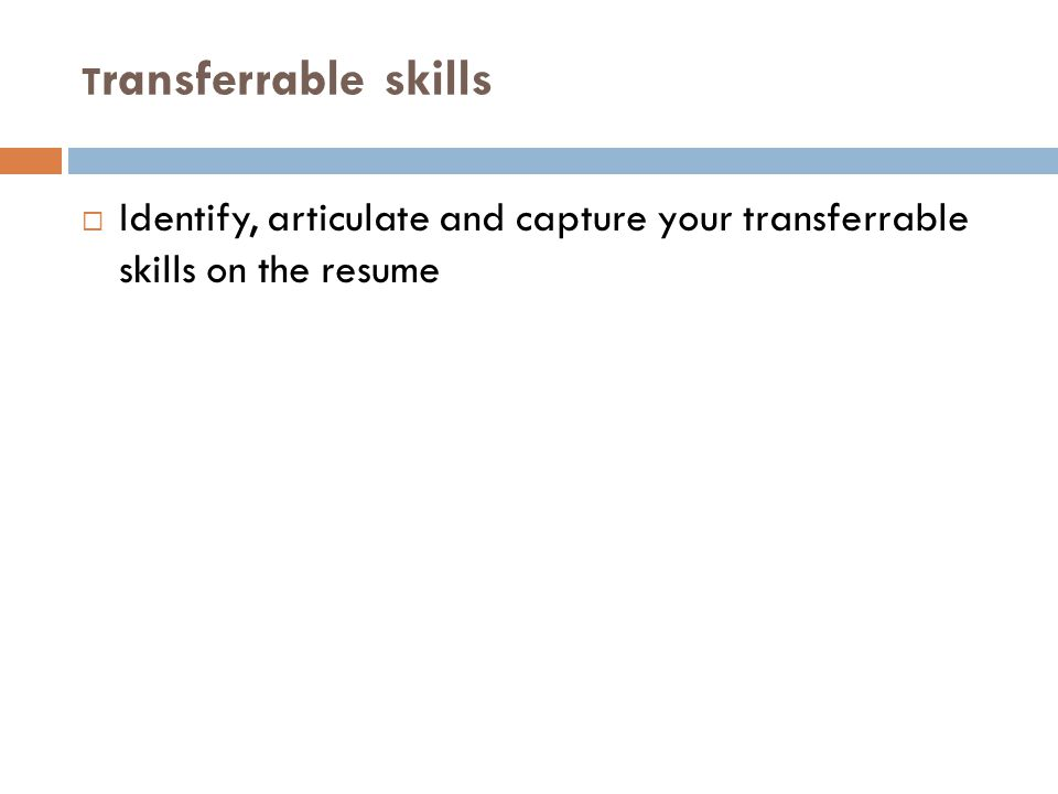 T ransferrable skills  Identify, articulate and capture your transferrable skills on the resume