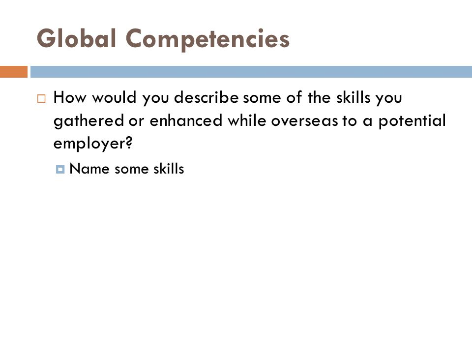 Global Competencies  How would you describe some of the skills you gathered or enhanced while overseas to a potential employer.