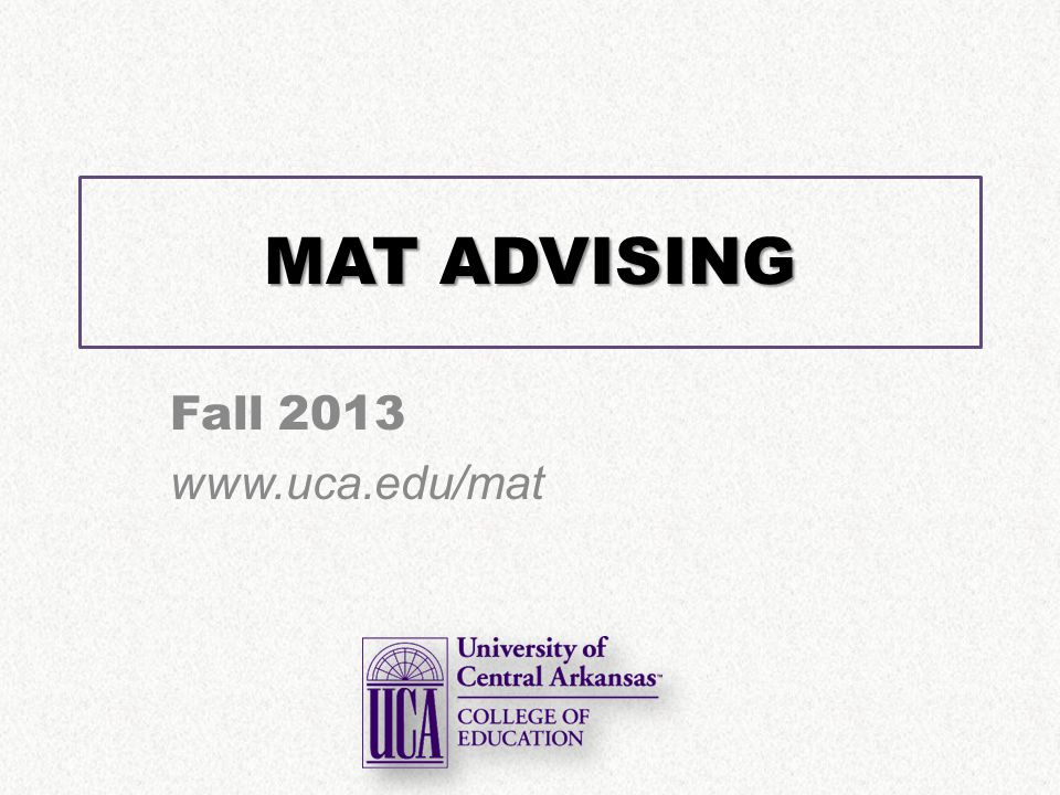 MAT ADVISING Fall 2013 www.uca.edu/mat