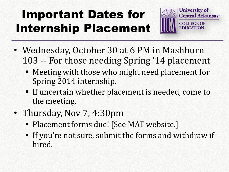 Important Dates for Internship Placement Wednesday, October 30 at 6 PM in Mashburn 103 -- For those needing Spring 14 placement  Meeting with those who might need placement for Spring 2014 internship.