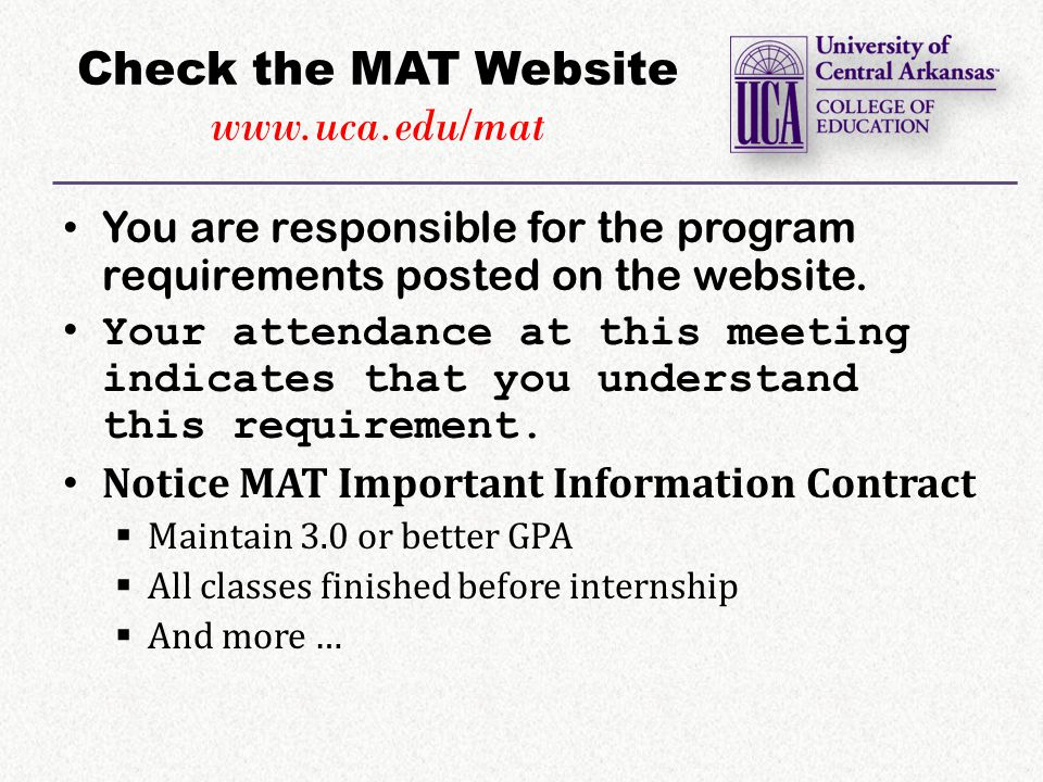 Check the MAT Website www.uca.edu/mat You are responsible for the program requirements posted on the website.