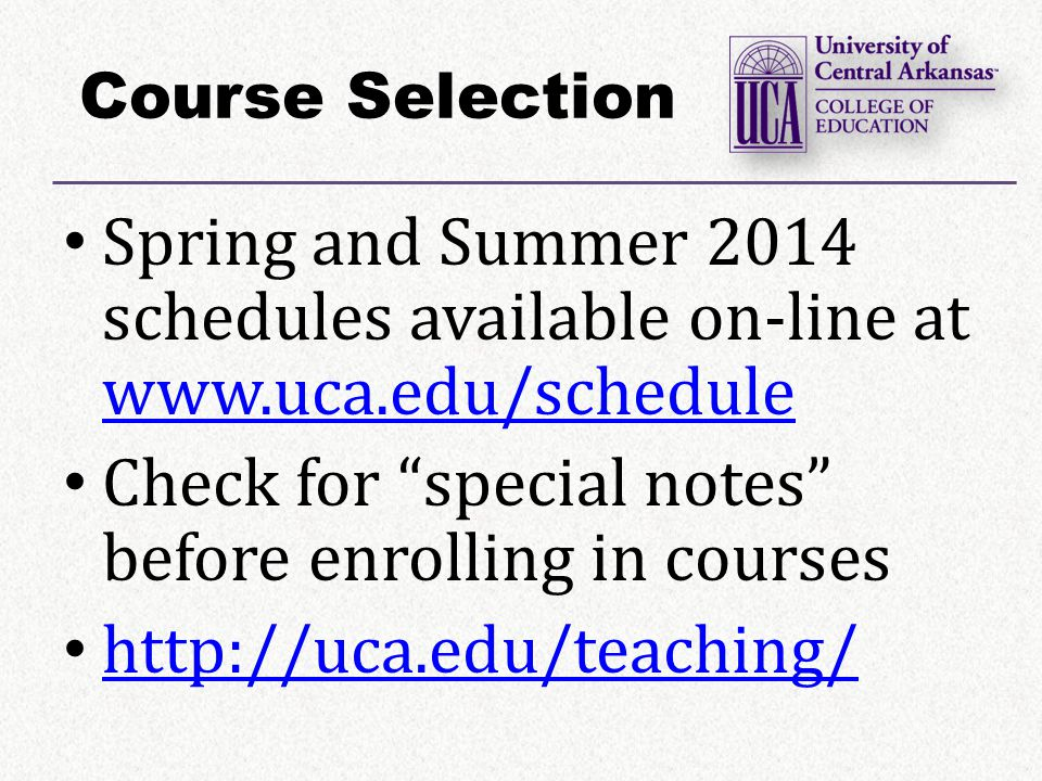 Course Selection Spring and Summer 2014 schedules available on-line at www.uca.edu/schedule www.uca.edu/schedule Check for special notes before enrolling in courses http://uca.edu/teaching/