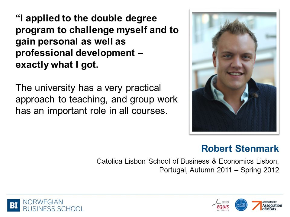 Robert Stenmark Catolica Lisbon School of Business & Economics Lisbon, Portugal, Autumn 2011 – Spring 2012 I applied to the double degree program to challenge myself and to gain personal as well as professional development – exactly what I got.