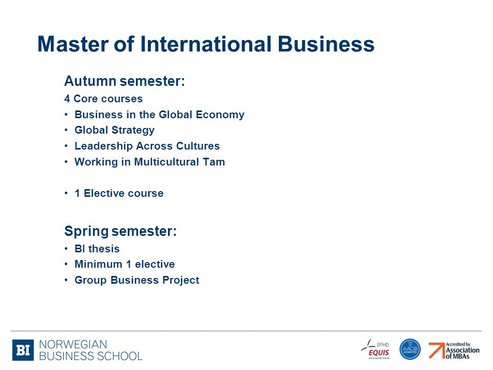 Master of International Business Autumn semester: 4 Core courses Business in the Global Economy Global Strategy Leadership Across Cultures Working in