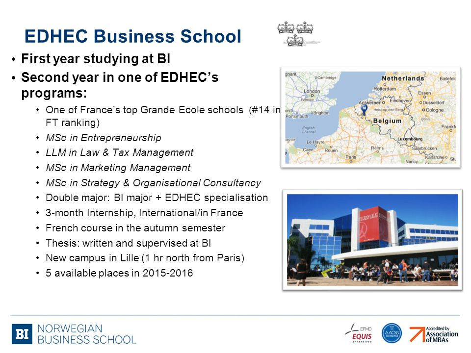 EDHEC Business School First year studying at BI Second year in one of EDHEC's programs: One of France's top Grande Ecole schools (#14 in FT ranking) MSc in Entrepreneurship LLM in Law & Tax Management MSc in Marketing Management MSc in Strategy & Organisational Consultancy Double major: BI major + EDHEC specialisation 3-month Internship, International/in France French course in the autumn semester Thesis: written and supervised at BI New campus in Lille (1 hr north from Paris) 5 available places in 2015-2016