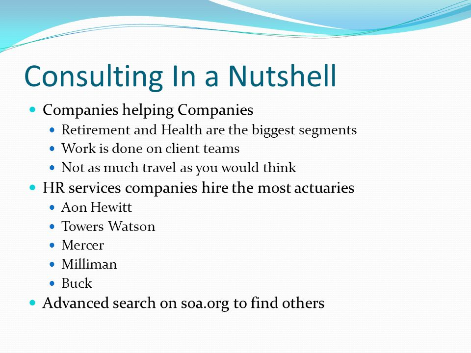 Consulting In a Nutshell Companies helping Companies Retirement and Health are the biggest segments Work is done on client teams Not as much travel as you would think HR services companies hire the most actuaries Aon Hewitt Towers Watson Mercer Milliman Buck Advanced search on soa.org to find others