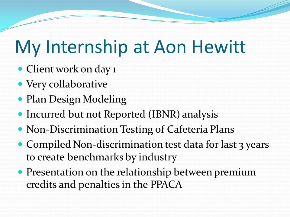 My Internship at Aon Hewitt Client work on day 1 Very collaborative Plan Design Modeling Incurred but not Reported (IBNR) analysis Non-Discrimination Testing of Cafeteria Plans Compiled Non-discrimination test data for last 3 years to create benchmarks by industry Presentation on the relationship between premium credits and penalties in the PPACA