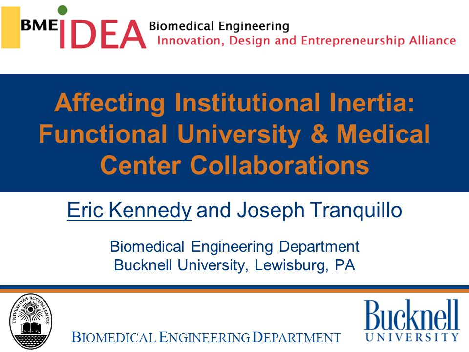 B UCKNELL U NIVERSITY B IOMEDICAL E NGINEERING Affecting Institutional Inertia: Functional University & Medical Center Collaborations Eric Kennedy and Joseph Tranquillo Biomedical Engineering Department Bucknell University, Lewisburg, PA B IOMEDICAL E NGINEERING D EPARTMENT