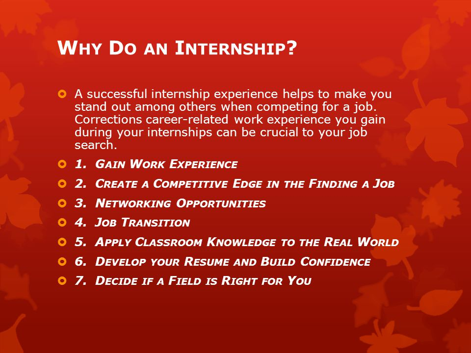 W HY D O AN I NTERNSHIP ?  A successful internship experience helps to make you stand out among others when competing for a job. Corrections career-r