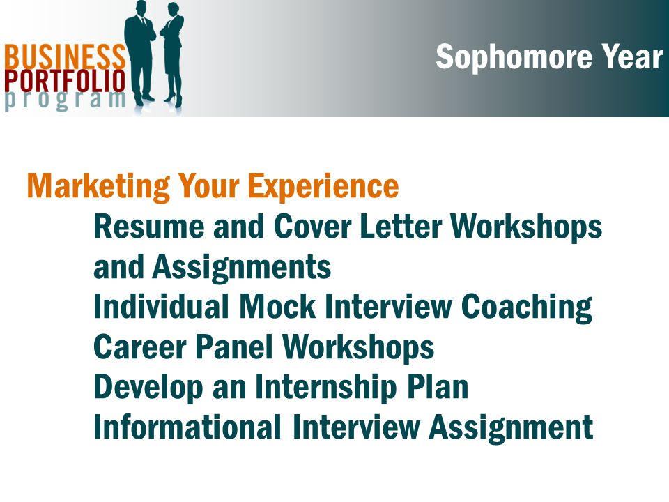 Sophomore Year Marketing Your Experience Resume and Cover Letter Workshops and Assignments Individual Mock Interview Coaching Career Panel Workshops Develop an Internship Plan Informational Interview Assignment