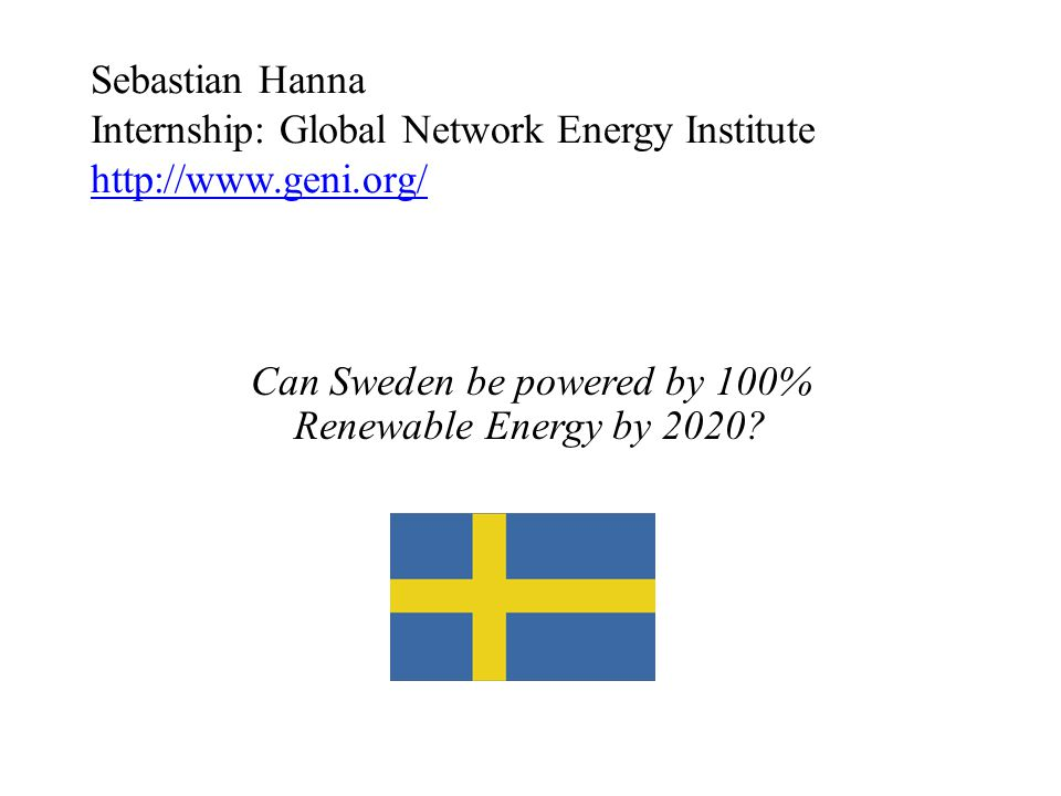 Sebastian Hanna Internship: Global Network Energy Institute http://www.geni.org/ http://www.geni.org/ Can Sweden be powered by 100% Renewable Energy b