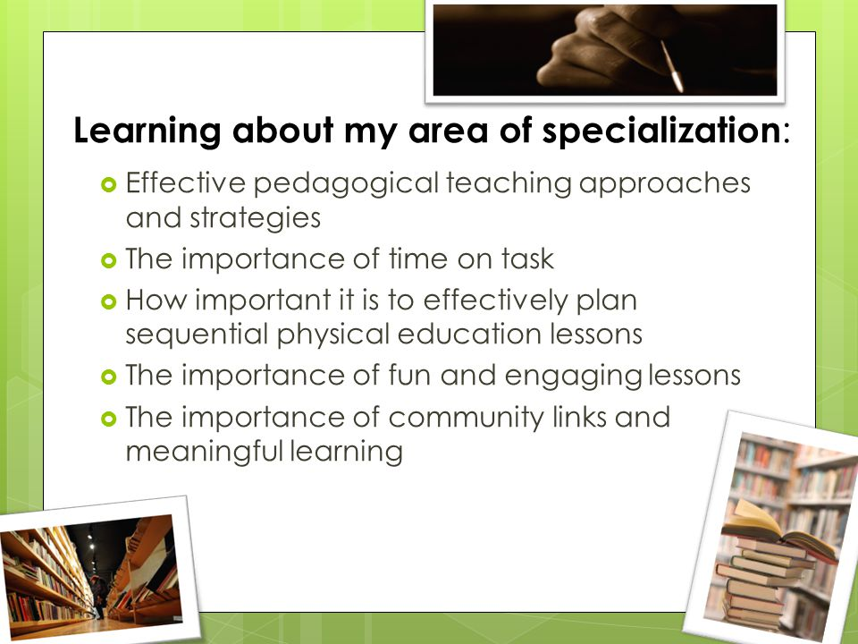 Learning about my area of specialization :  Effective pedagogical teaching approaches and strategies  The importance of time on task  How important