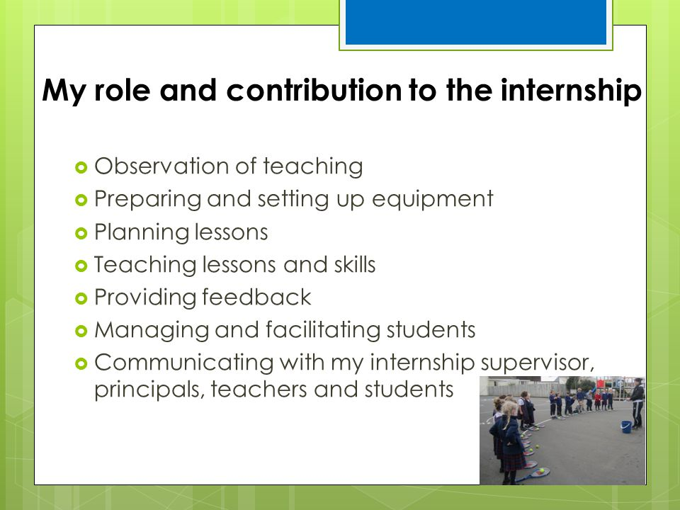 My role and contribution to the internship  Observation of teaching  Preparing and setting up equipment  Planning lessons  Teaching lessons and sk