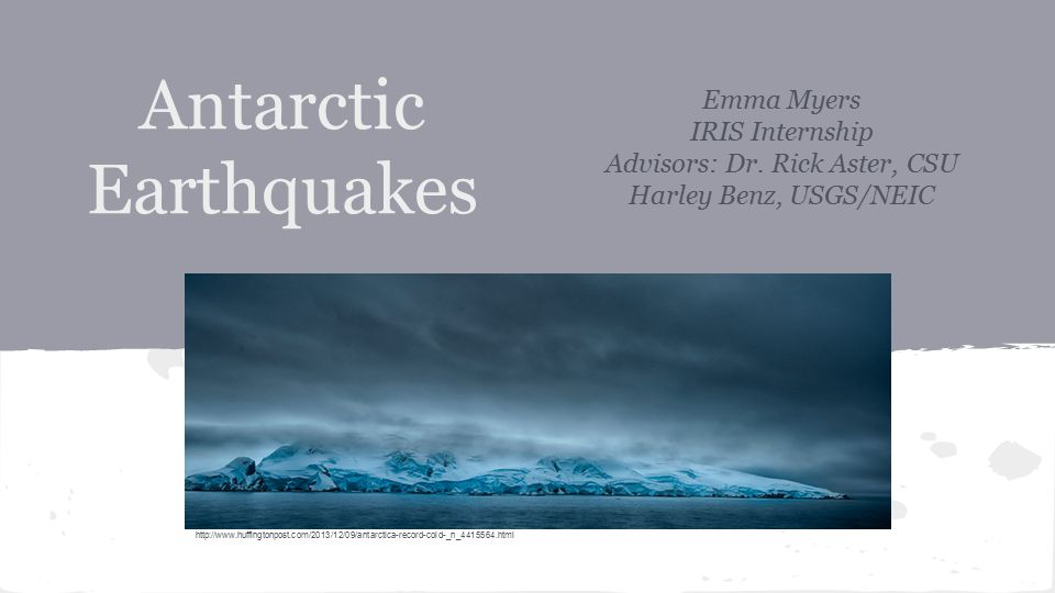 Antarctic Earthquakes Emma Myers IRIS Internship Advisors: Dr. Rick Aster, CSU Harley Benz, USGS/NEIC http://www.huffingtonpost.com/2013/12/09/antarct