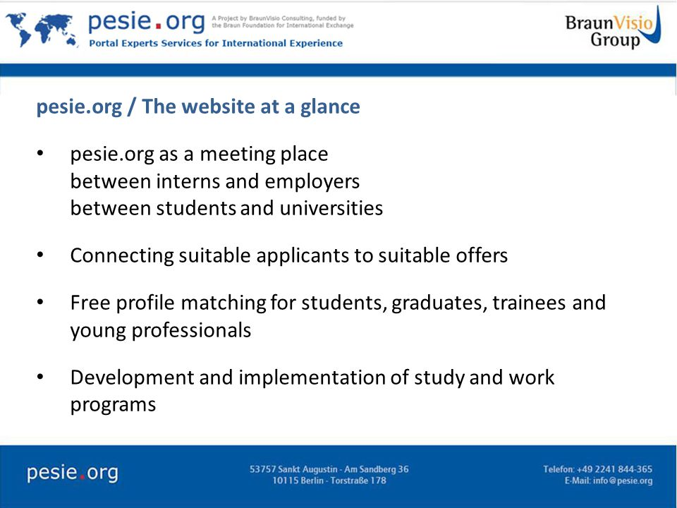 Benefits for students, graduates, trainees and young professionals Access to prestigious employers Access to prestigious universities Free profile matching Savings in time and costs Access to high-quality, low cost online services Participation in programs run by the Braun Foundation for International Exchange
