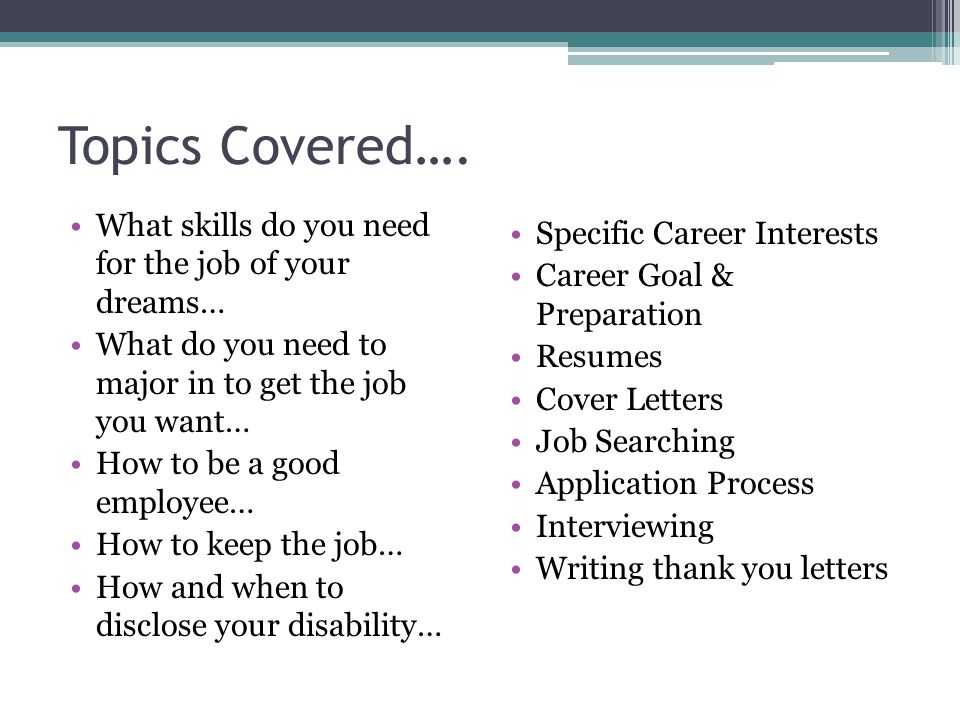 Topics Covered…. Specific Career Interests Career Goal & Preparation Resumes Cover Letters Job Searching Application Process Interviewing Writing than