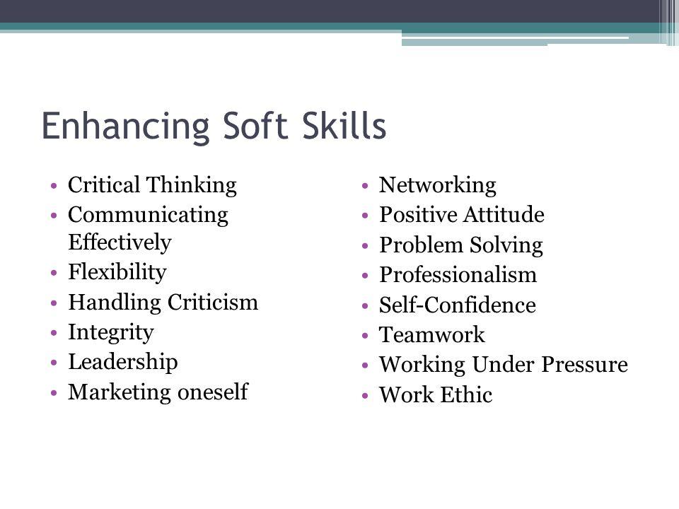 Enhancing Soft Skills Critical Thinking Communicating Effectively Flexibility Handling Criticism Integrity Leadership Marketing oneself Networking Pos