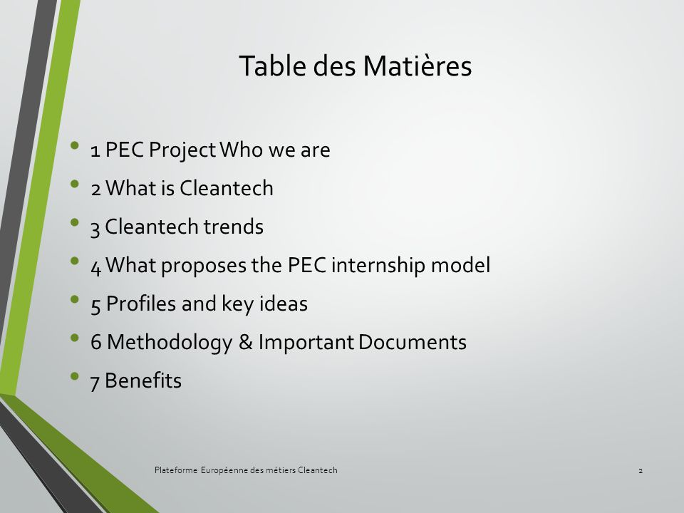 Table des Matières 1 PEC Project Who we are 2 What is Cleantech 3 Cleantech trends 4 What proposes the PEC internship model 5 Profiles and key ideas 6