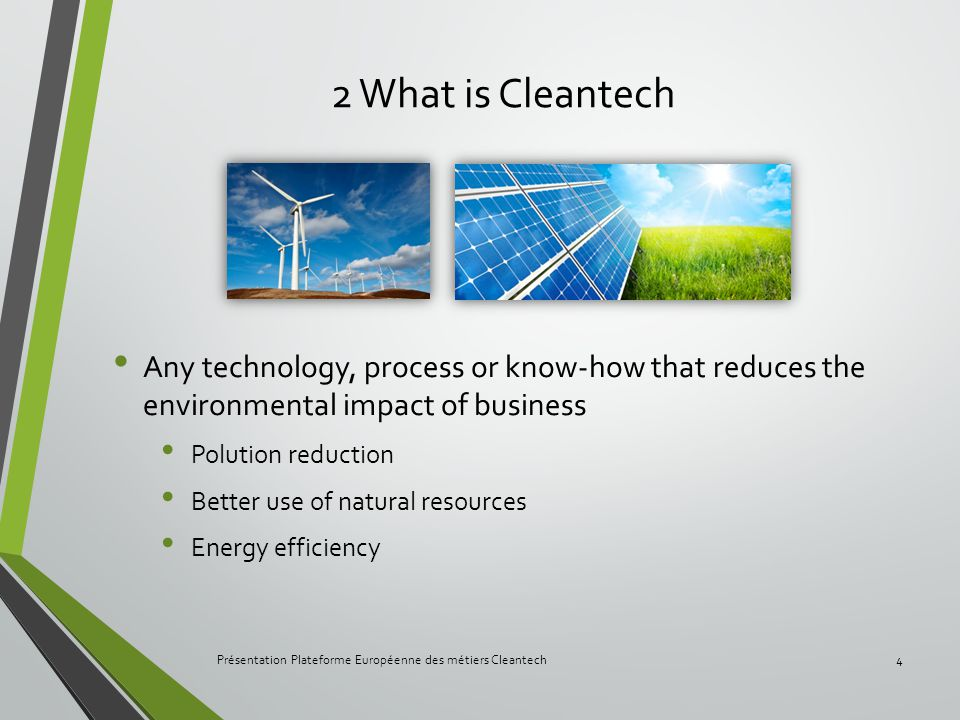 2 What is Cleantech Any technology, process or know-how that reduces the environmental impact of business Polution reduction Better use of natural res