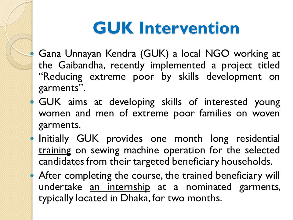 GUK Intervention Gana Unnayan Kendra (GUK) a local NGO working at the Gaibandha, recently implemented a project titled Reducing extreme poor by skills development on garments .