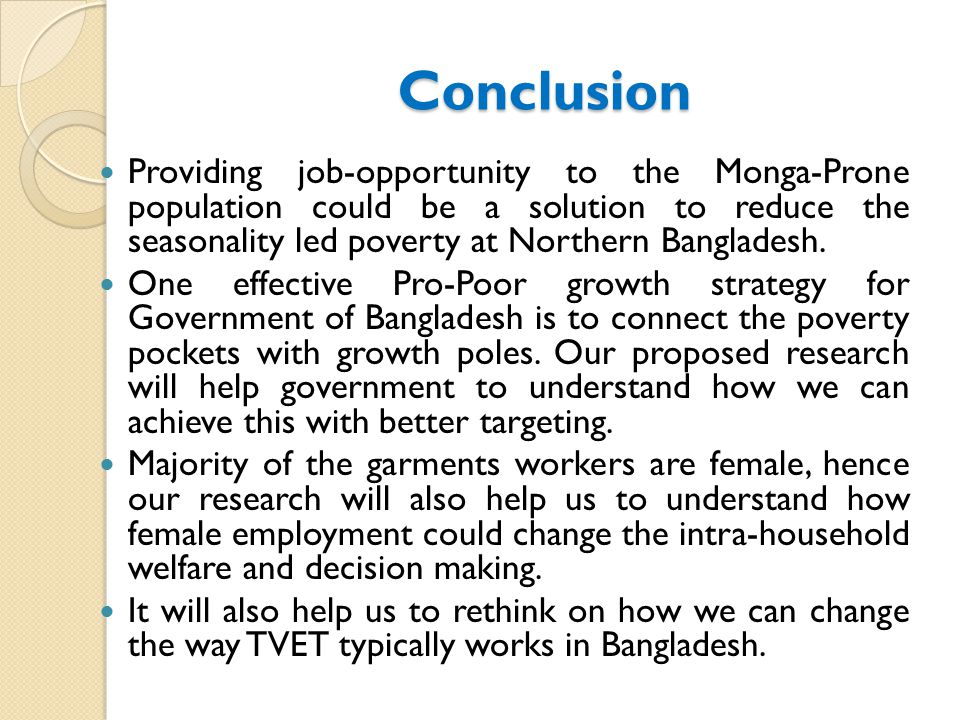 Conclusion Providing job-opportunity to the Monga-Prone population could be a solution to reduce the seasonality led poverty at Northern Bangladesh.