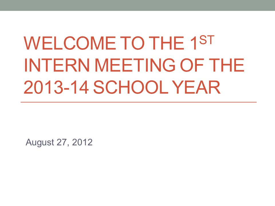 WELCOME TO THE 1 ST INTERN MEETING OF THE 2013-14 SCHOOL YEAR August 27, 2012