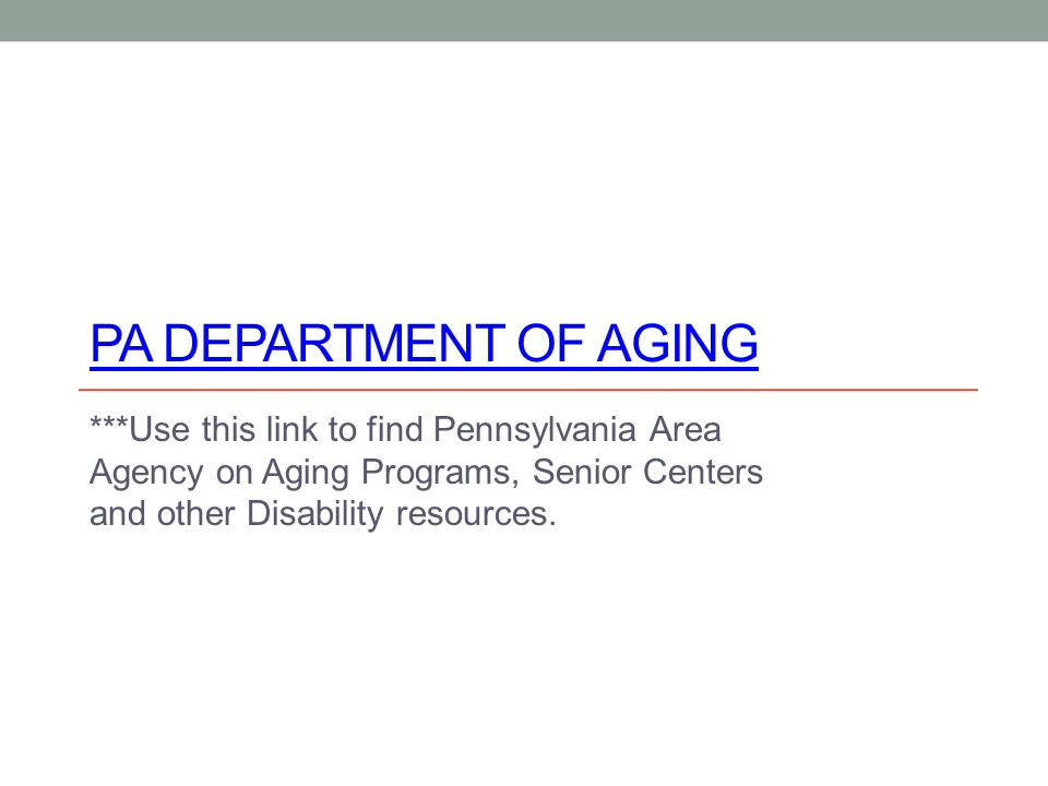 PA DEPARTMENT OF AGING ***Use this link to find Pennsylvania Area Agency on Aging Programs, Senior Centers and other Disability resources.