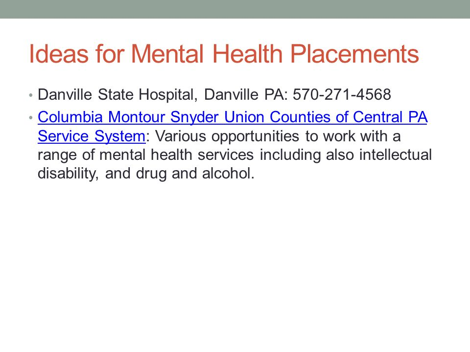 Ideas for Mental Health Placements Danville State Hospital, Danville PA: 570-271-4568 Columbia Montour Snyder Union Counties of Central PA Service System: Various opportunities to work with a range of mental health services including also intellectual disability, and drug and alcohol.