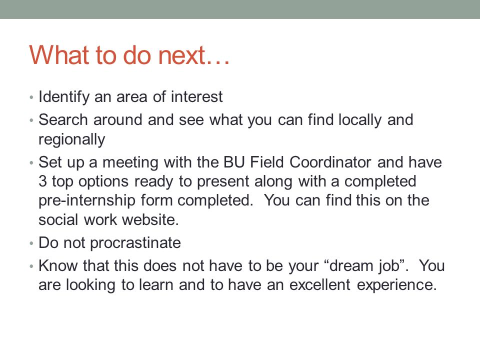 What to do next… Identify an area of interest Search around and see what you can find locally and regionally Set up a meeting with the BU Field Coordinator and have 3 top options ready to present along with a completed pre-internship form completed.