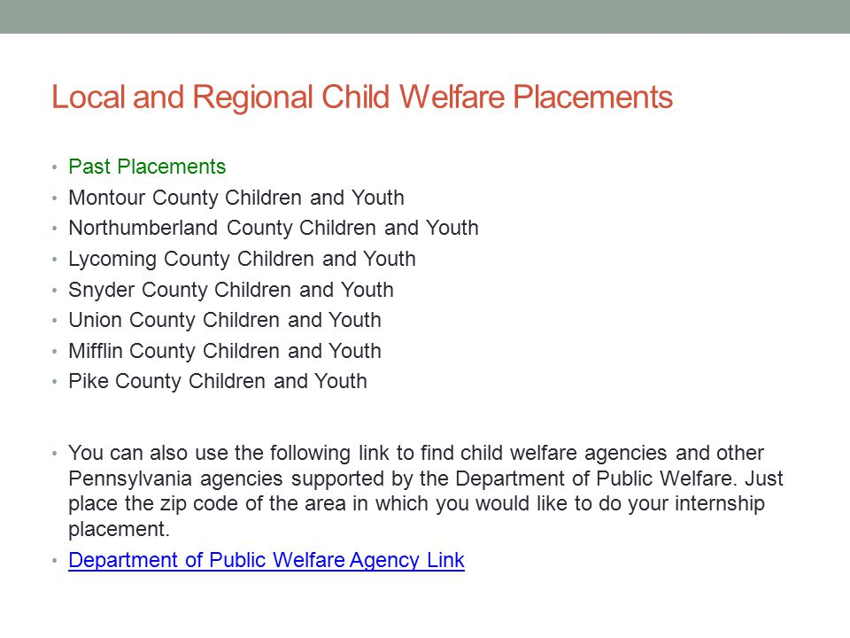 Local and Regional Child Welfare Placements Past Placements Montour County Children and Youth Northumberland County Children and Youth Lycoming County Children and Youth Snyder County Children and Youth Union County Children and Youth Mifflin County Children and Youth Pike County Children and Youth You can also use the following link to find child welfare agencies and other Pennsylvania agencies supported by the Department of Public Welfare.