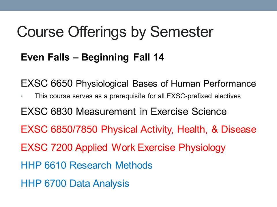 Course Offerings by Semester Even Falls – Beginning Fall 14 EXSC 6650 Physiological Bases of Human Performance This course serves as a prerequisite for all EXSC-prefixed electives EXSC 6830 Measurement in Exercise Science EXSC 6850/7850 Physical Activity, Health, & Disease EXSC 7200 Applied Work Exercise Physiology HHP 6610 Research Methods HHP 6700 Data Analysis