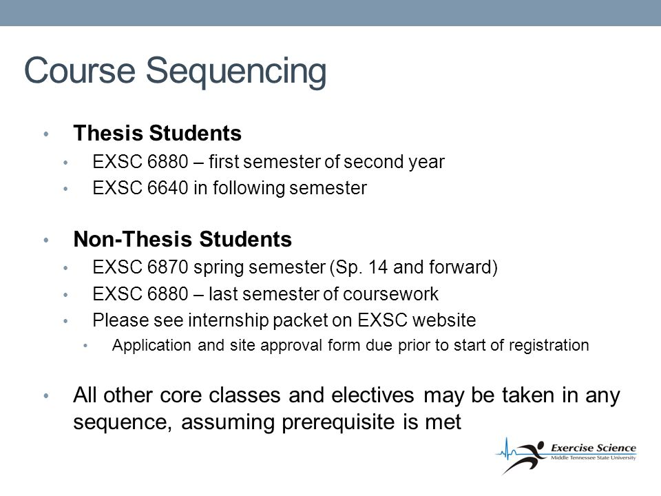 Course Sequencing Thesis Students EXSC 6880 – first semester of second year EXSC 6640 in following semester Non-Thesis Students EXSC 6870 spring semester (Sp.