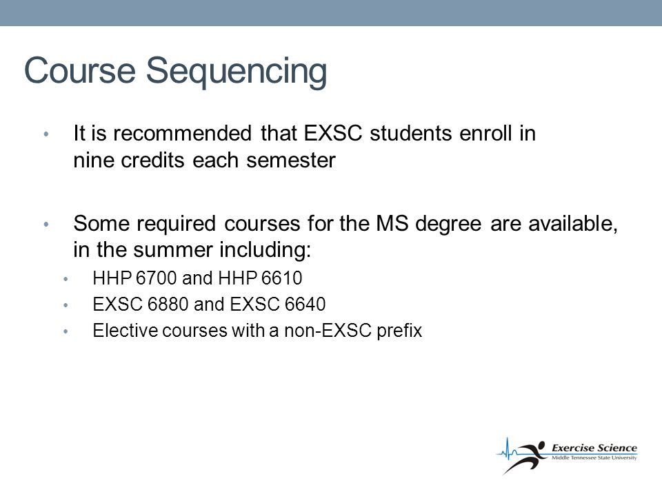 Course Sequencing It is recommended that EXSC students enroll in nine credits each semester Some required courses for the MS degree are available, in the summer including: HHP 6700 and HHP 6610 EXSC 6880 and EXSC 6640 Elective courses with a non-EXSC prefix
