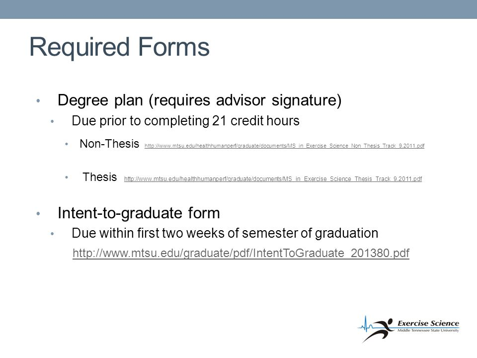 Required Forms Degree plan (requires advisor signature) Due prior to completing 21 credit hours Non-Thesis http://www.mtsu.edu/healthhumanperf/graduate/documents/MS_in_Exercise_Science_Non_Thesis_Track_9.2011.pdf http://www.mtsu.edu/healthhumanperf/graduate/documents/MS_in_Exercise_Science_Non_Thesis_Track_9.2011.pdf Thesis http://www.mtsu.edu/healthhumanperf/graduate/documents/MS_in_Exercise_Science_Thesis_Track_9.2011.pdf http://www.mtsu.edu/healthhumanperf/graduate/documents/MS_in_Exercise_Science_Thesis_Track_9.2011.pdf Intent-to-graduate form Due within first two weeks of semester of graduation http://www.mtsu.edu/graduate/pdf/IntentToGraduate_201380.pdf