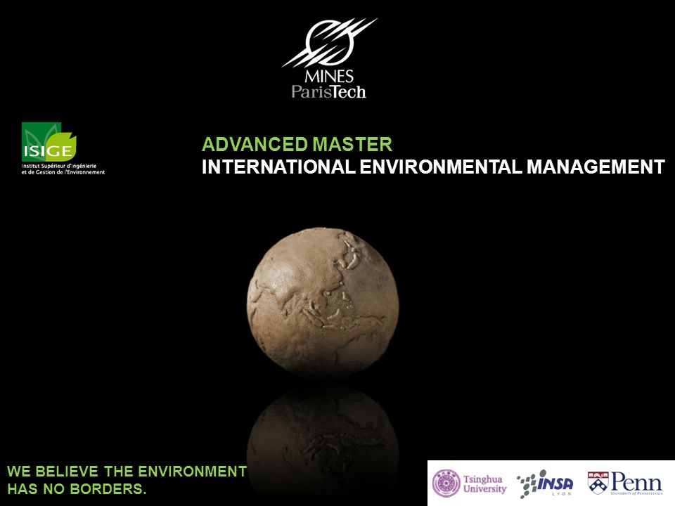 Advanced Master EnvIM 2014 – 2015 ISIGE TRAINING OF EXPERTS BY NATURE ADVANCED MASTER INTERNATIONAL ENVIRONMENTAL MANAGEMENT WE BELIEVE THE ENVIRONMEN