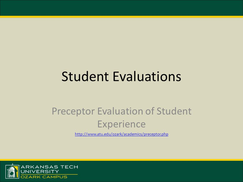 Student Evaluations Preceptor Evaluation of Student Experience http://www.atu.edu/ozark/academics/preceptor.php