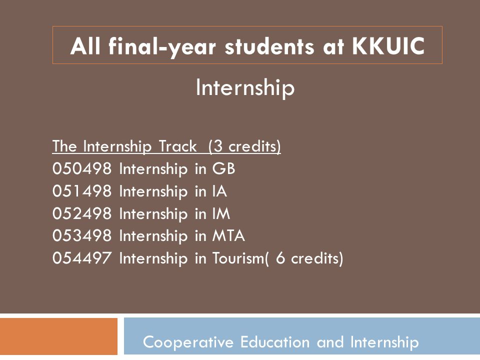 Cooperative Education and Internship All final-year students at KKUIC Internship The Internship Track (3 credits) 050498 Internship in GB 051498 Internship in IA 052498 Internship in IM 053498 Internship in MTA 054497 Internship in Tourism( 6 credits)