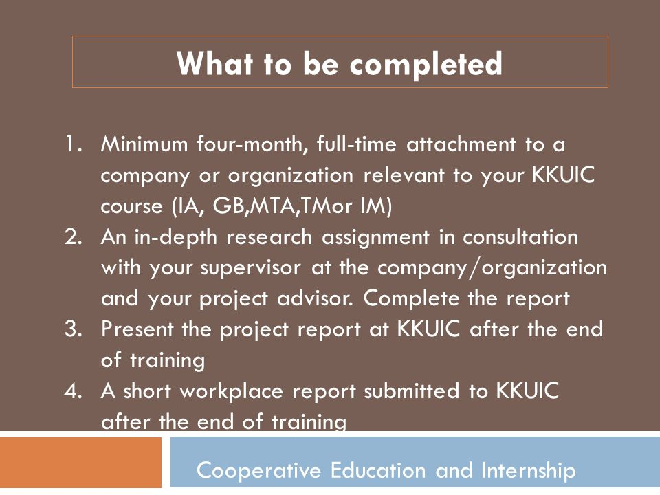 Cooperative Education and Internship 1.Minimum four-month, full-time attachment to a company or organization relevant to your KKUIC course (IA, GB,MTA,TMor IM) 2.An in-depth research assignment in consultation with your supervisor at the company/organization and your project advisor.
