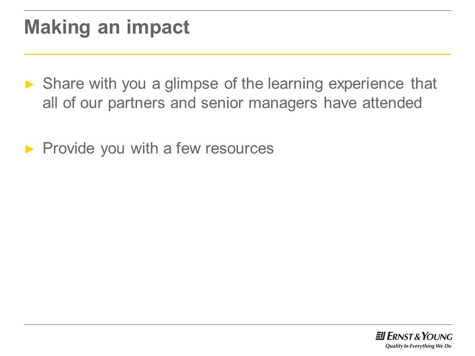 Making an impact ► Share with you a glimpse of the learning experience that all of our partners and senior managers have attended ► Provide you with a few resources