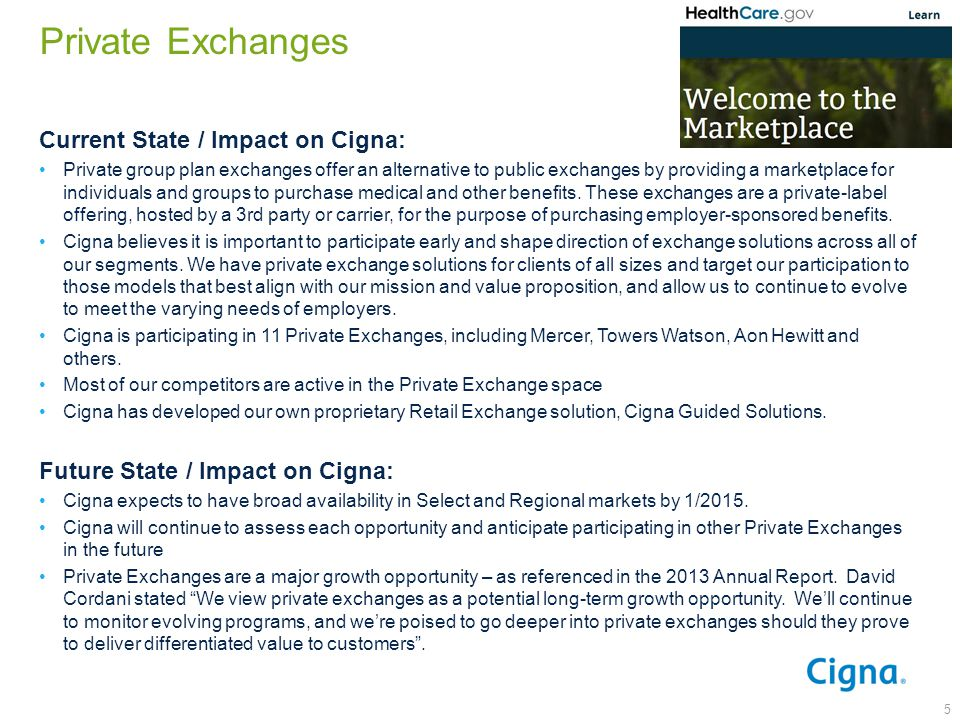 Private Exchanges 5 Current State / Impact on Cigna: Private group plan exchanges offer an alternative to public exchanges by providing a marketplace for individuals and groups to purchase medical and other benefits.