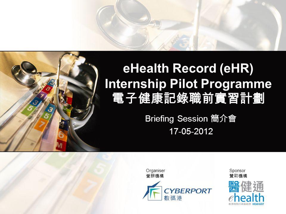 eHealth Record (eHR) Internship Pilot Programme 電子健康記錄職前實習計劃 Briefing Session 簡介會 17-05-2012 Organiser 營辦機構 Sponsor 贊助機構