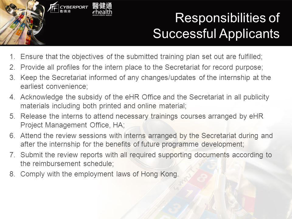 Responsibilities of Successful Applicants 1.Ensure that the objectives of the submitted training plan set out are fulfilled; 2.Provide all profiles for the intern place to the Secretariat for record purpose; 3.Keep the Secretariat informed of any changes/updates of the internship at the earliest convenience; 4.Acknowledge the subsidy of the eHR Office and the Secretariat in all publicity materials including both printed and online material; 5.Release the interns to attend necessary trainings courses arranged by eHR Project Management Office, HA; 6.Attend the review sessions with interns arranged by the Secretariat during and after the internship for the benefits of future programme development; 7.Submit the review reports with all required supporting documents according to the reimbursement schedule; 8.Comply with the employment laws of Hong Kong.