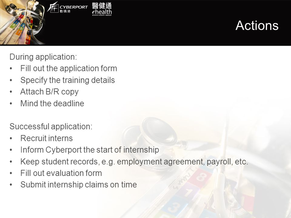 Actions During application: Fill out the application form Specify the training details Attach B/R copy Mind the deadline Successful application: Recruit interns Inform Cyberport the start of internship Keep student records, e.g.