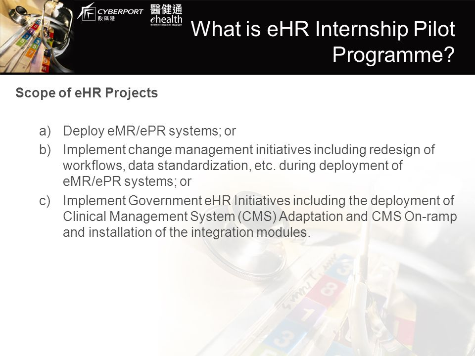 What is eHR Internship Pilot Programme? Scope of eHR Projects a)Deploy eMR/ePR systems; or b)Implement change management initiatives including redesig