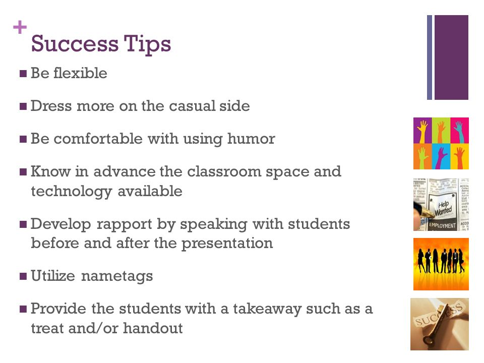 + Success Tips Be flexible Dress more on the casual side Be comfortable with using humor Know in advance the classroom space and technology available Develop rapport by speaking with students before and after the presentation Utilize nametags Provide the students with a takeaway such as a treat and/or handout